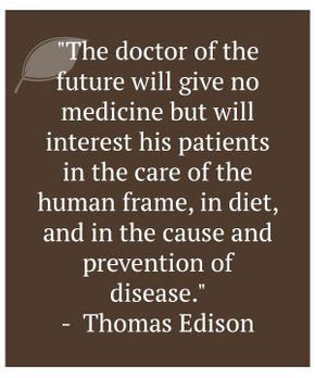 """The doctor of the future will give no medicine but will interest his patients in the care of the human frame, in diet, and in the cause and prevention of disease."" - Thomas Edison"